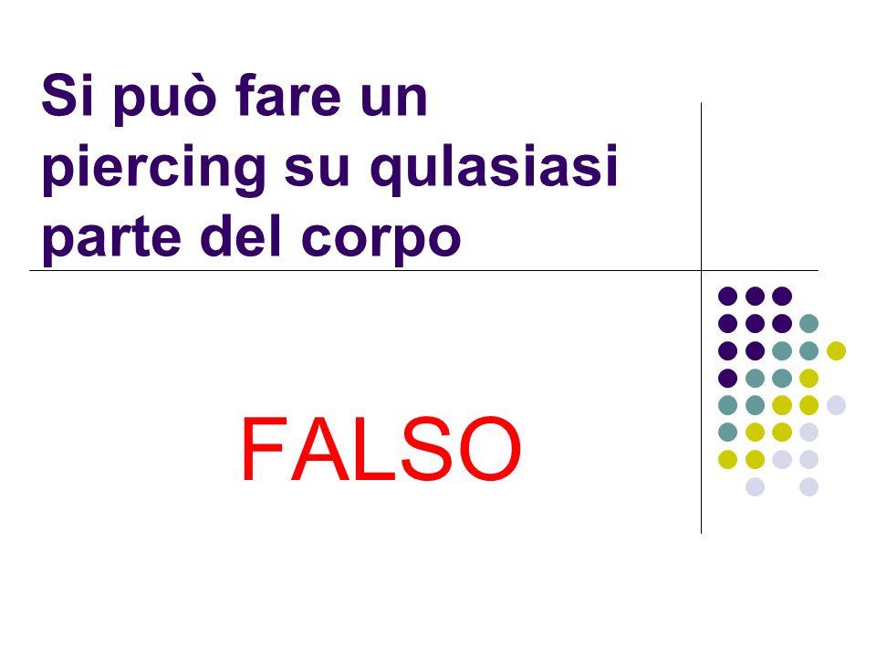 Si può fare un piercing su qulasiasi parte del corpo FALSO