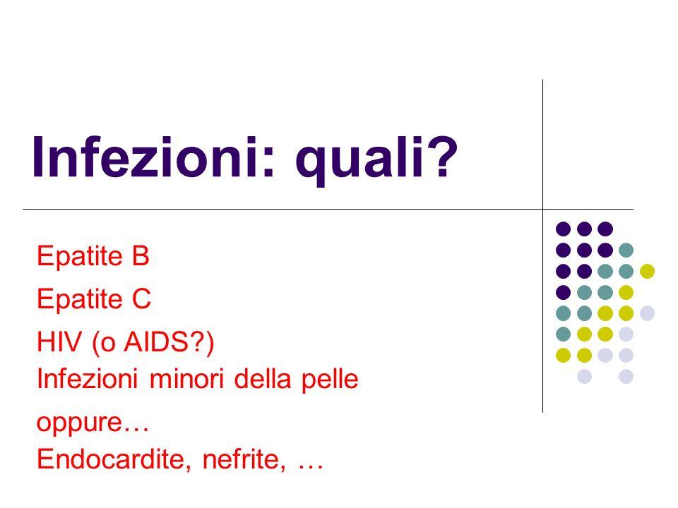 Infezioni: quali? Epatite B Epatite C HIV (o AIDS?) Infezioni minori della pelle oppure… Endocardite, nefrite, …
