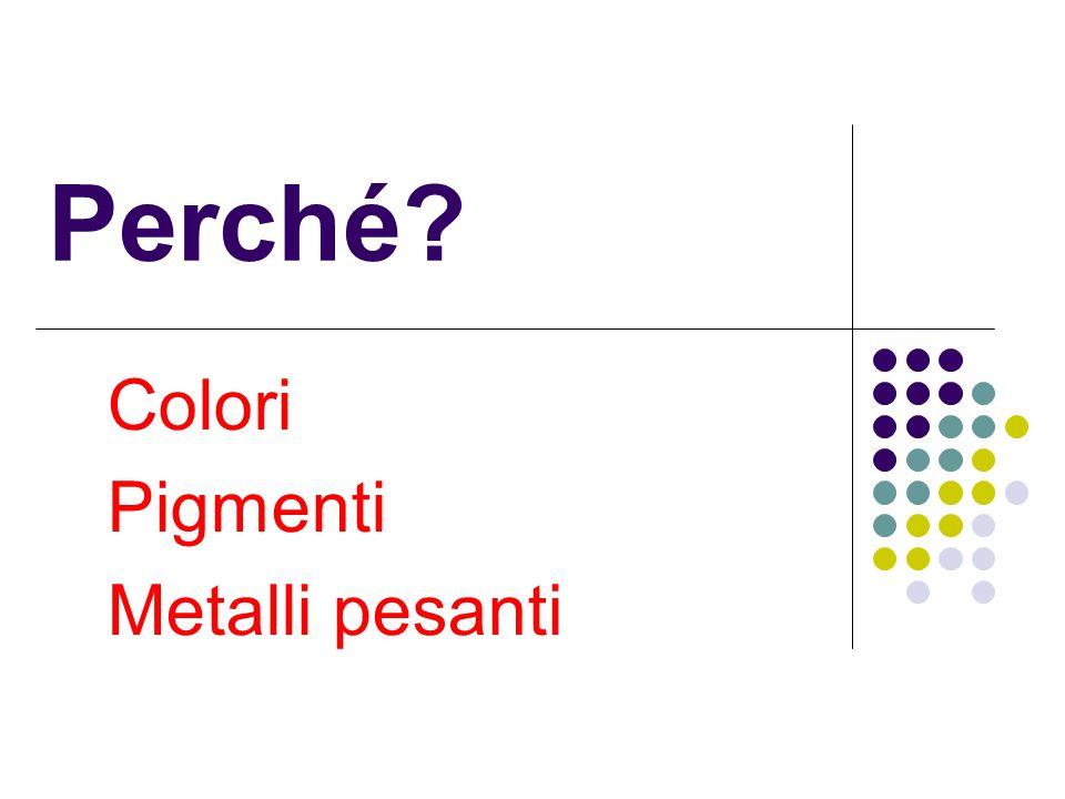 Perché? Colori Pigmenti Metalli pesanti