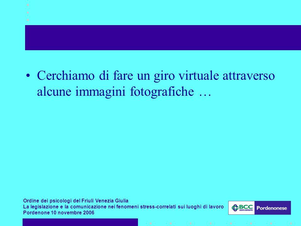 Ordine dei psicologi del Friuli Venezia Giulia La legislazione e la comunicazione nei fenomeni stress-correlati sui luoghi di lavoro Pordenone 10 novembre 2006 Cerchiamo di fare un giro virtuale attraverso alcune immagini fotografiche …