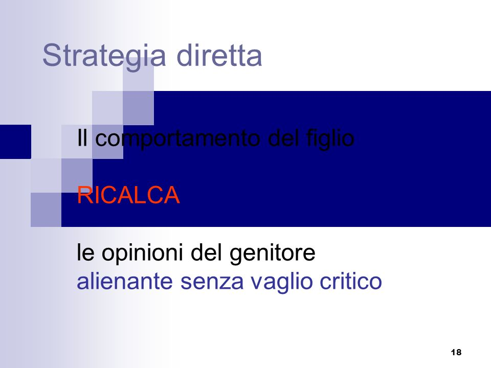 18 Strategia diretta Il comportamento del figlio RICALCA le opinioni del genitore alienante senza vaglio critico