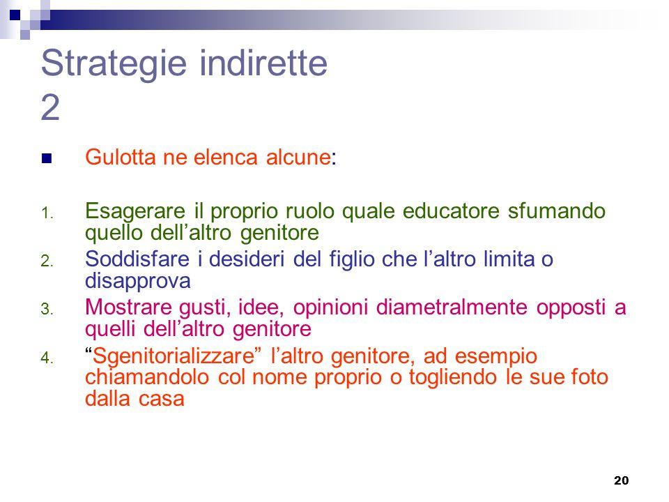 20 Strategie indirette 2 Gulotta ne elenca alcune: 1. Esagerare il proprio ruolo quale educatore sfumando quello dellaltro genitore 2. Soddisfare i de