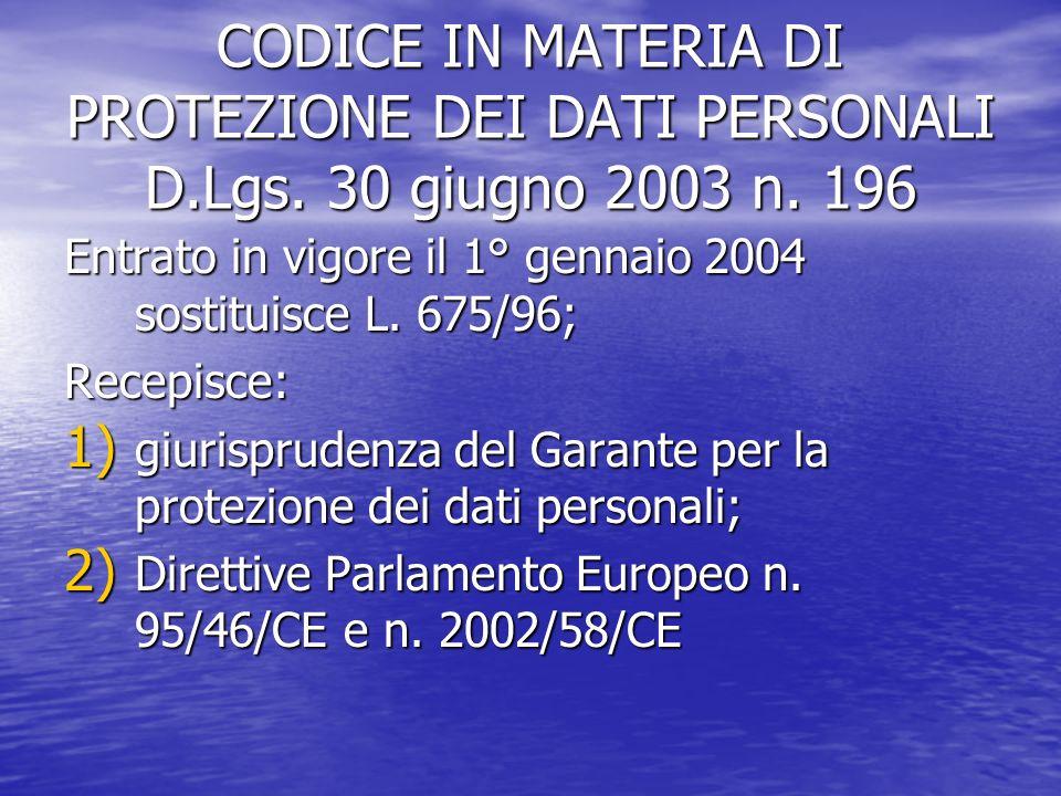 CODICE IN MATERIA DI PROTEZIONE DEI DATI PERSONALI D.Lgs. 30 giugno 2003 n. 196 Entrato in vigore il 1° gennaio 2004 sostituisce L. 675/96; Recepisce: