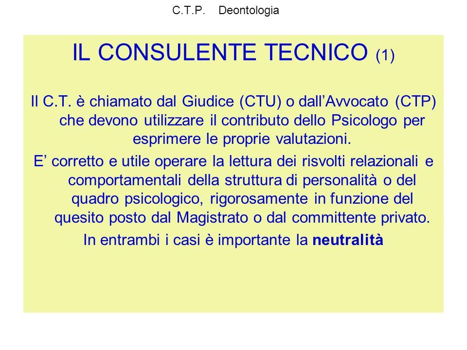 C.T.P. Deontologia IL CONSULENTE TECNICO (1) Il C.T. è chiamato dal Giudice (CTU) o dallAvvocato (CTP) che devono utilizzare il contributo dello Psico