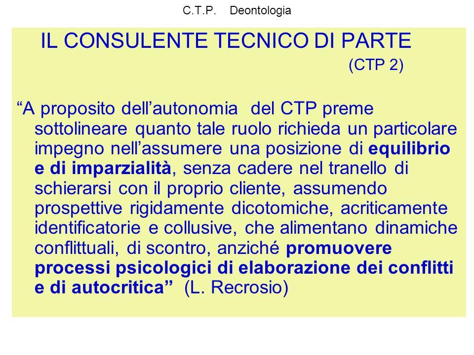 C.T.P. Deontologia IL CONSULENTE TECNICO DI PARTE (CTP 2) A proposito dellautonomia del CTP preme sottolineare quanto tale ruolo richieda un particola