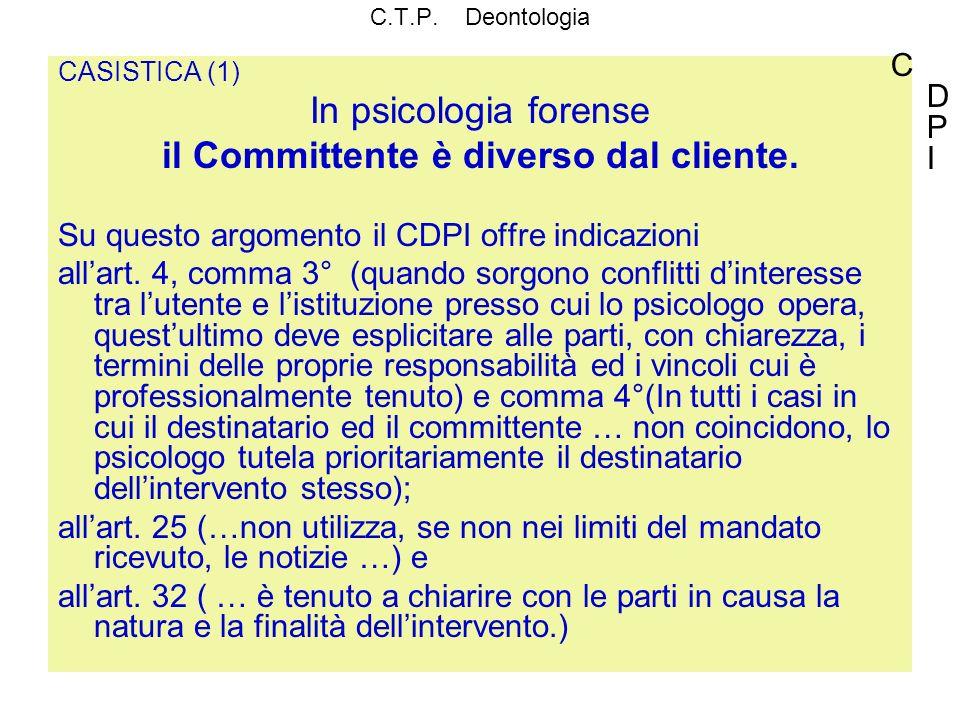 C.T.P. Deontologia CASISTICA (1) In psicologia forense il Committente è diverso dal cliente. Su questo argomento il CDPI offre indicazioni allart. 4,