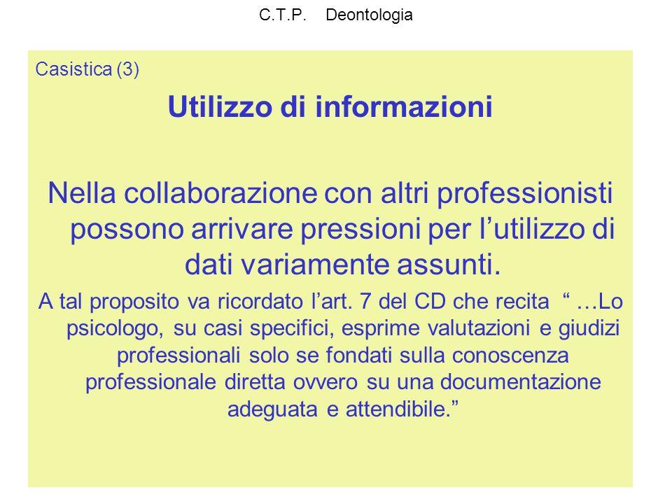 C.T.P. Deontologia Casistica (3) Utilizzo di informazioni Nella collaborazione con altri professionisti possono arrivare pressioni per lutilizzo di da