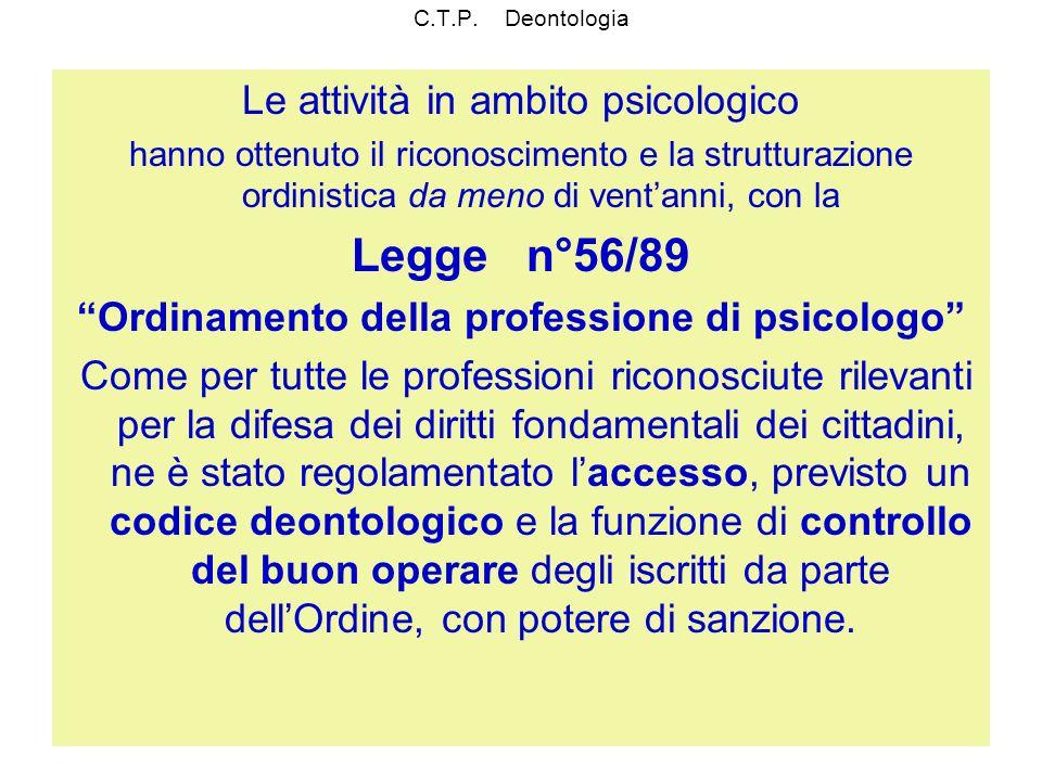 C.T.P. Deontologia Le attività in ambito psicologico hanno ottenuto il riconoscimento e la strutturazione ordinistica da meno di ventanni, con la Legg