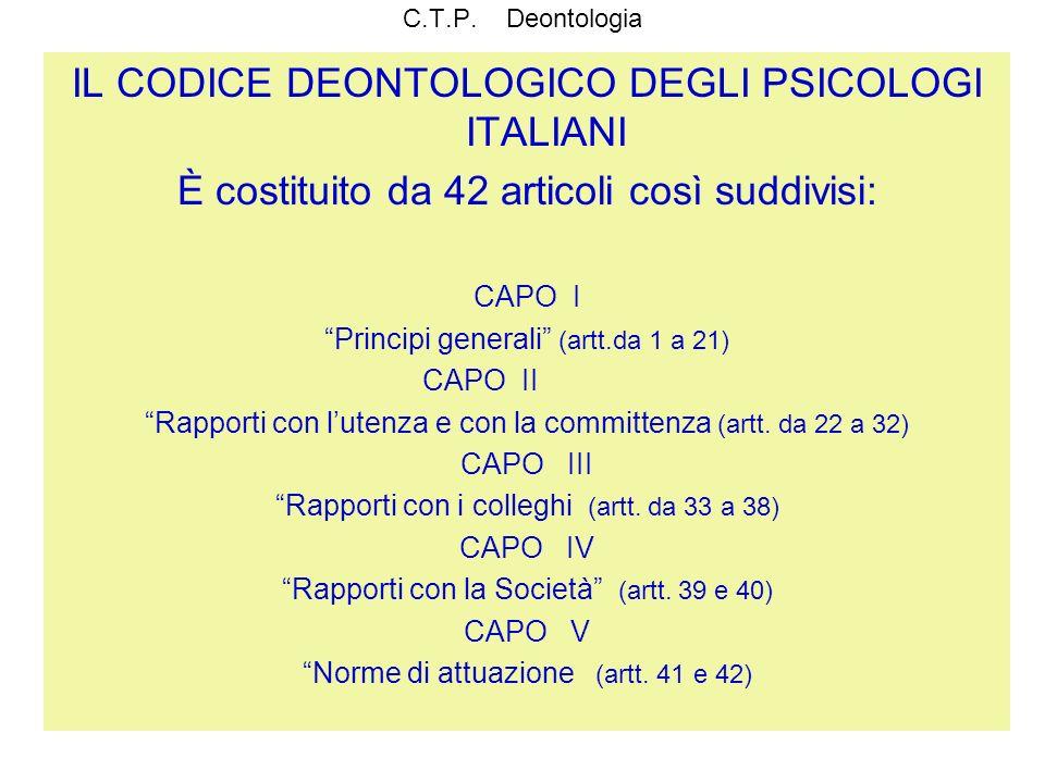 C.T.P. Deontologia IL CODICE DEONTOLOGICO DEGLI PSICOLOGI ITALIANI È costituito da 42 articoli così suddivisi: CAPO I Principi generali (artt.da 1 a 2