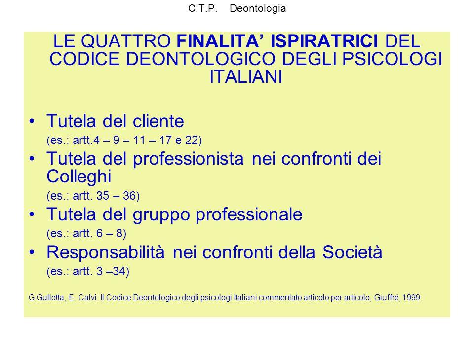 C.T.P. Deontologia LE QUATTRO FINALITA ISPIRATRICI DEL CODICE DEONTOLOGICO DEGLI PSICOLOGI ITALIANI Tutela del cliente (es.: artt.4 – 9 – 11 – 17 e 22