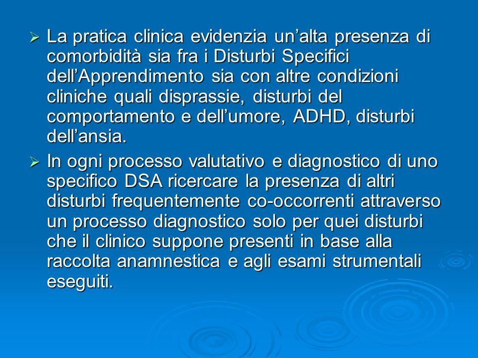 La pratica clinica evidenzia unalta presenza di comorbidità sia fra i Disturbi Specifici dellApprendimento sia con altre condizioni cliniche quali disprassie, disturbi del comportamento e dellumore, ADHD, disturbi dellansia.