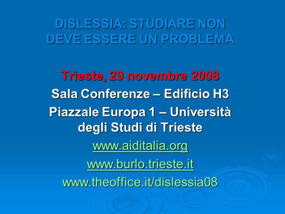 DISLESSIA: STUDIARE NON DEVE ESSERE UN PROBLEMA Trieste, 29 novembre 2008 Sala Conferenze – Edificio H3 Piazzale Europa 1 – Università degli Studi di Trieste www.aiditalia.org www.burlo.trieste.it www.theoffice.it/dislessia08