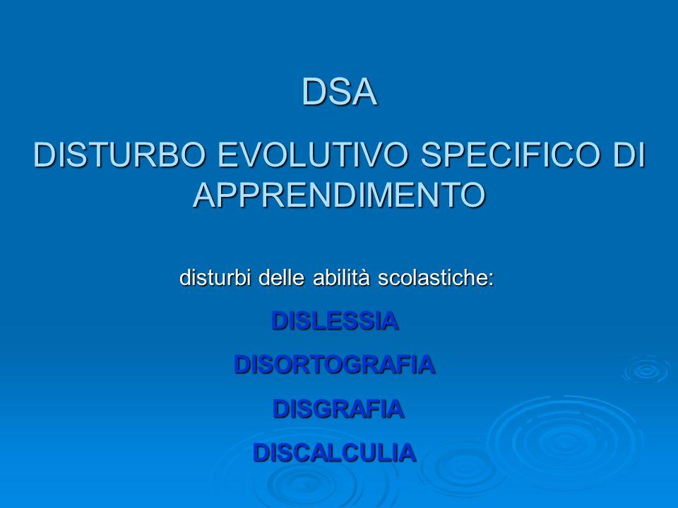DSA DISTURBO EVOLUTIVO SPECIFICO DI APPRENDIMENTO disturbi delle abilità scolastiche: DISLESSIADISORTOGRAFIA DISGRAFIA DISGRAFIADISCALCULIA