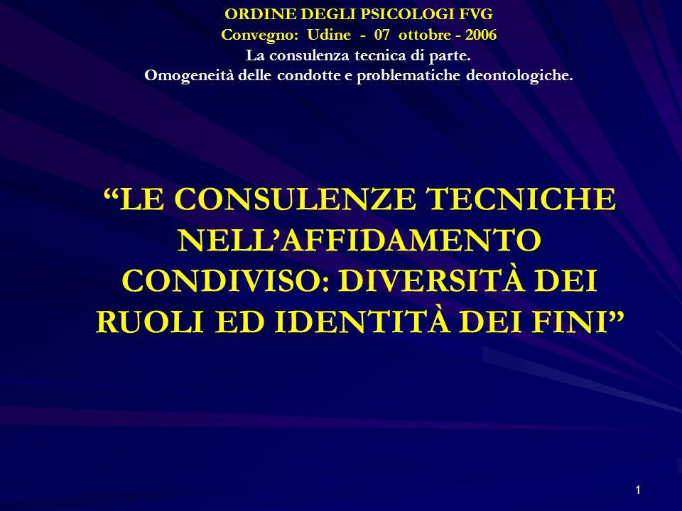 1 ORDINE DEGLI PSICOLOGI FVG Convegno: Udine - 07 ottobre - 2006 La consulenza tecnica di parte. Omogeneità delle condotte e problematiche deontologic