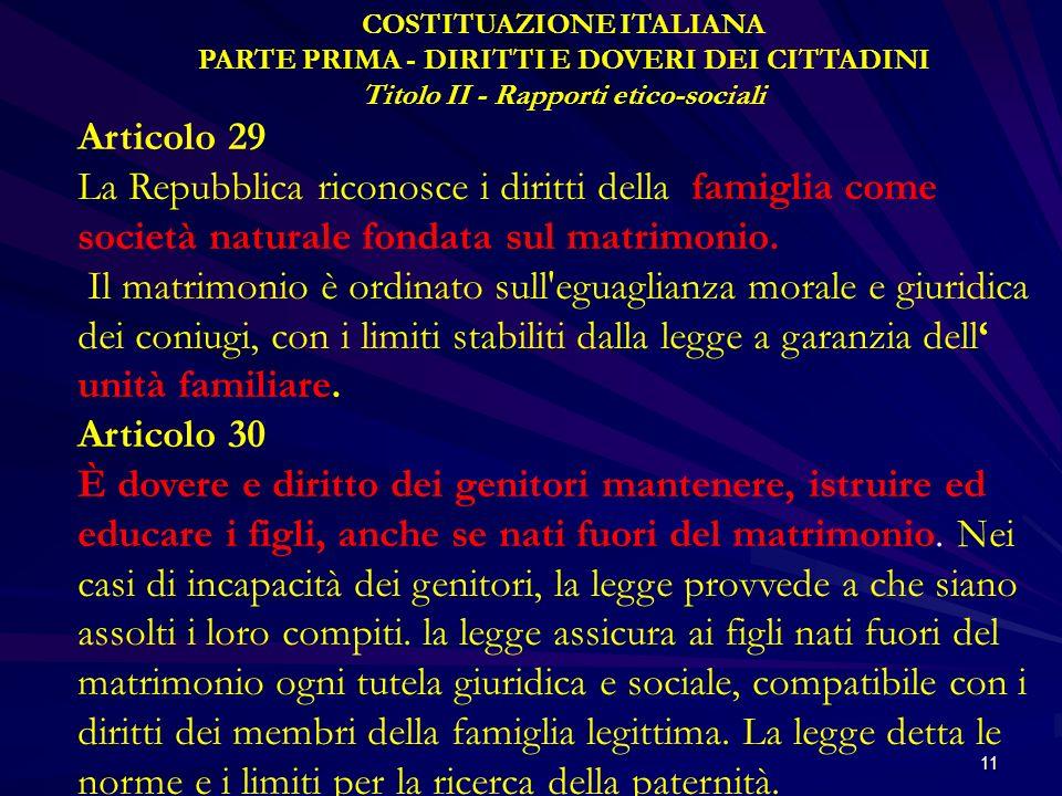 11 COSTITUAZIONE ITALIANA PARTE PRIMA - DIRITTI E DOVERI DEI CITTADINI Titolo II - Rapporti etico-sociali Articolo 29 La Repubblica riconosce i diritt