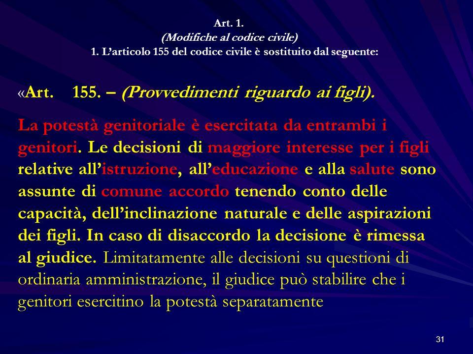 31 Art. 1. (Modifiche al codice civile) 1. Larticolo 155 del codice civile è sostituito dal seguente: «Art. 155. – (Provvedimenti riguardo ai figli).