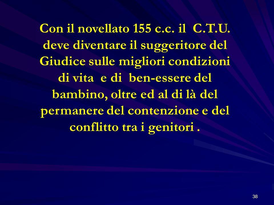38 Con il novellato 155 c.c. il C.T.U. deve diventare il suggeritore del Giudice sulle migliori condizioni di vita e di ben-essere del bambino, oltre