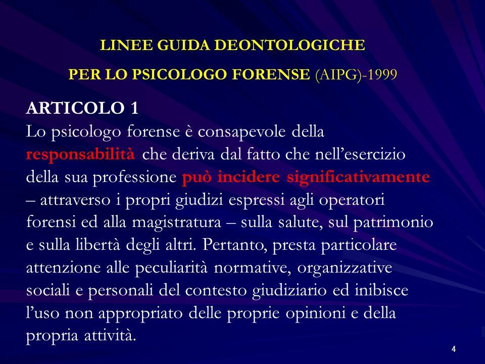 4 LINEE GUIDA DEONTOLOGICHE PER LO PSICOLOGO FORENSE (AIPG)-1999 ARTICOLO 1 Lo psicologo forense è consapevole della responsabilità che deriva dal fat