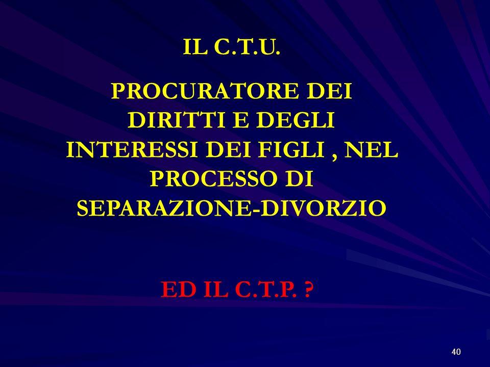 40 IL C.T.U. PROCURATORE DEI DIRITTI E DEGLI INTERESSI DEI FIGLI, NEL PROCESSO DI SEPARAZIONE-DIVORZIO ED IL C.T.P. ?
