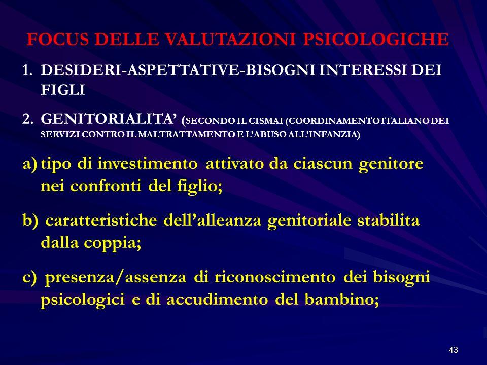 43 FOCUS DELLE VALUTAZIONI PSICOLOGICHE 1.DESIDERI-ASPETTATIVE-BISOGNI INTERESSI DEI FIGLI 2.GENITORIALITA ( SECONDO IL CISMAI (COORDINAMENTO ITALIANO