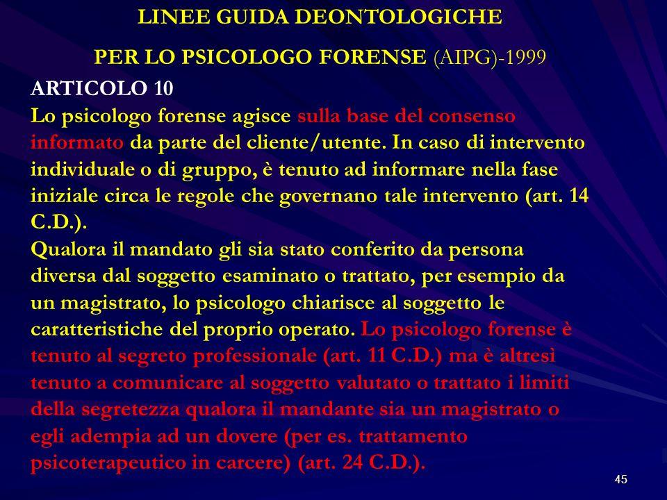 45 LINEE GUIDA DEONTOLOGICHE PER LO PSICOLOGO FORENSE (AIPG)-1999 ARTICOLO 10 Lo psicologo forense agisce sulla base del consenso informato da parte d