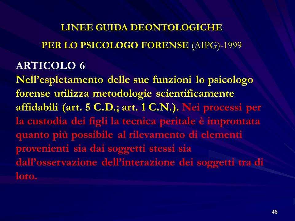 46 LINEE GUIDA DEONTOLOGICHE PER LO PSICOLOGO FORENSE (AIPG)-1999 ARTICOLO 6 Nellespletamento delle sue funzioni lo psicologo forense utilizza metodol