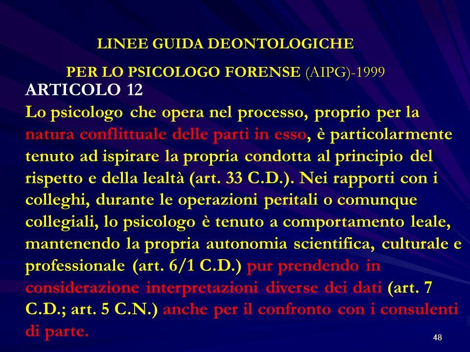 48 LINEE GUIDA DEONTOLOGICHE PER LO PSICOLOGO FORENSE (AIPG)-1999 ARTICOLO 12 Lo psicologo che opera nel processo, proprio per la natura conflittuale