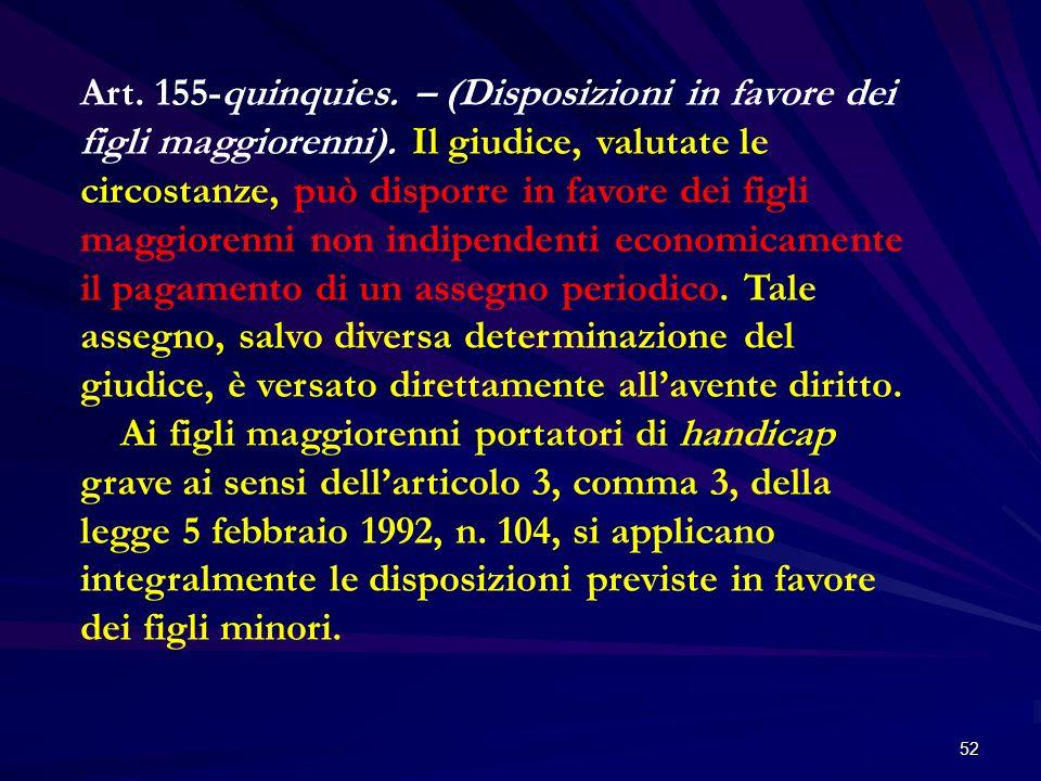 52 Art. 155-quinquies. – (Disposizioni in favore dei figli maggiorenni). Il giudice, valutate le circostanze, può disporre in favore dei figli maggior