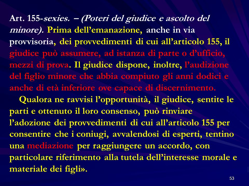 53 Art. 155-sexies. – (Poteri del giudice e ascolto del minore). Prima dellemanazione, anche in via provvisoria, dei provvedimenti di cui allarticolo