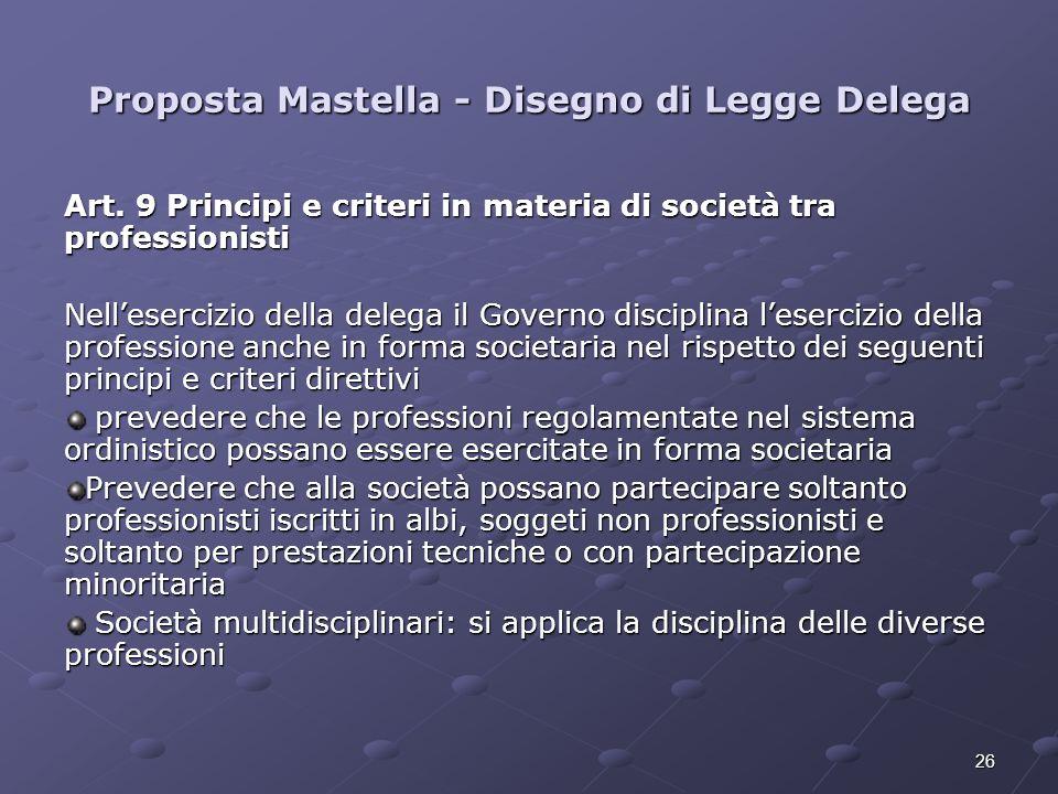 26 Proposta Mastella - Disegno di Legge Delega Art. 9 Principi e criteri in materia di società tra professionisti Nellesercizio della delega il Govern