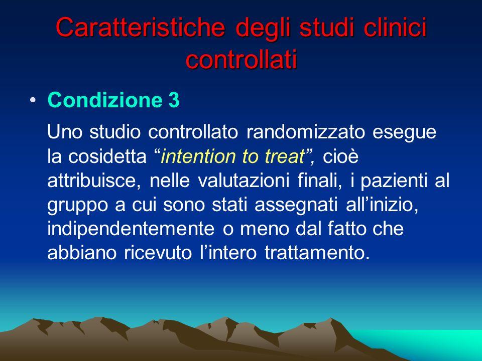 Caratteristiche degli studi clinici controllati Condizione 3 Uno studio controllato randomizzato esegue la cosidetta intention to treat, cioè attribui