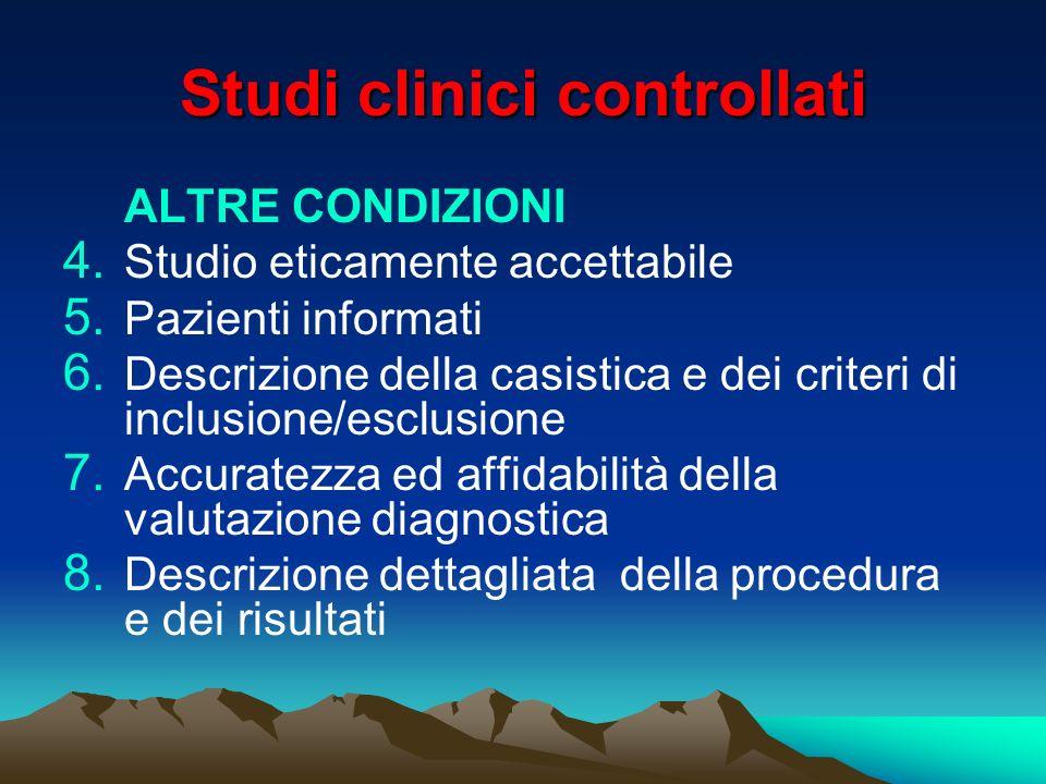 Studi clinici controllati ALTRE CONDIZIONI 4. Studio eticamente accettabile 5. Pazienti informati 6. Descrizione della casistica e dei criteri di incl