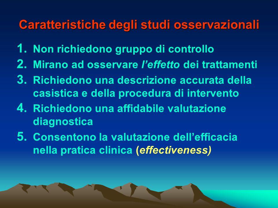 Caratteristiche degli studi osservazionali 1. Non richiedono gruppo di controllo 2. Mirano ad osservare leffetto dei trattamenti 3. Richiedono una des