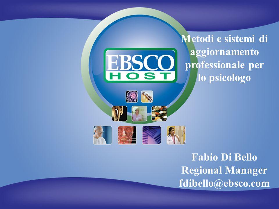 EBSCO Publishing Fabio Di Bello Regional Manager fdibello@ebsco.com Metodi e sistemi di aggiornamento professionale per lo psicologo
