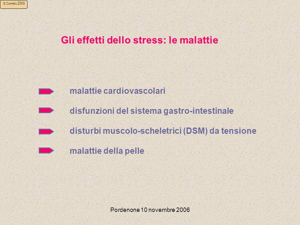 Pordenone 10 novembre 2006 G.Cornelio 2006 Gli effetti dello stress: le malattie malattie cardiovascolari disfunzioni del sistema gastro-intestinale disturbi muscolo-scheletrici (DSM) da tensione malattie della pelle