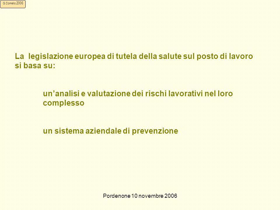 Pordenone 10 novembre 2006 G.Cornelio 2006 La legislazione europea di tutela della salute sul posto di lavoro si basa su: unanalisi e valutazione dei rischi lavorativi nel loro complesso un sistema aziendale di prevenzione