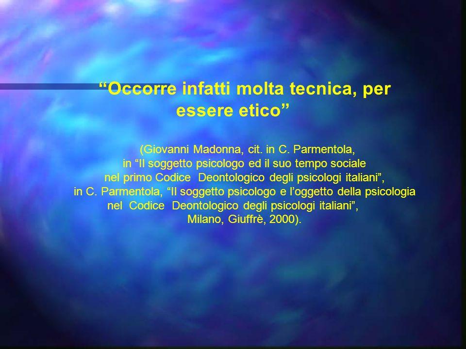 Occorre infatti molta tecnica, per essere etico (Giovanni Madonna, cit. in C. Parmentola, in Il soggetto psicologo ed il suo tempo sociale nel primo C