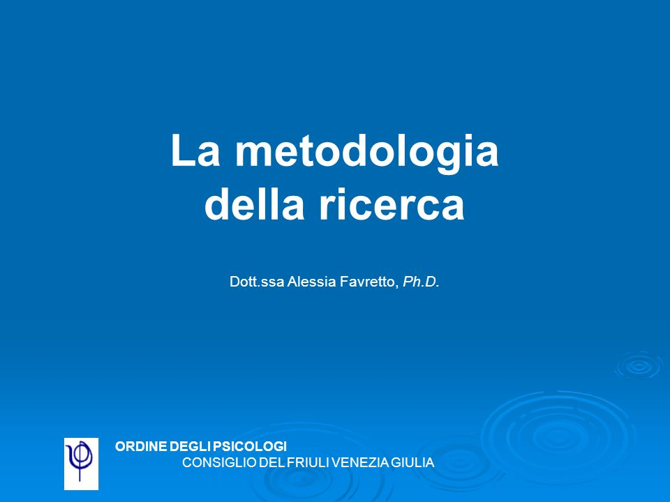 La metodologia della ricerca Dott.ssa Alessia Favretto, Ph.D.