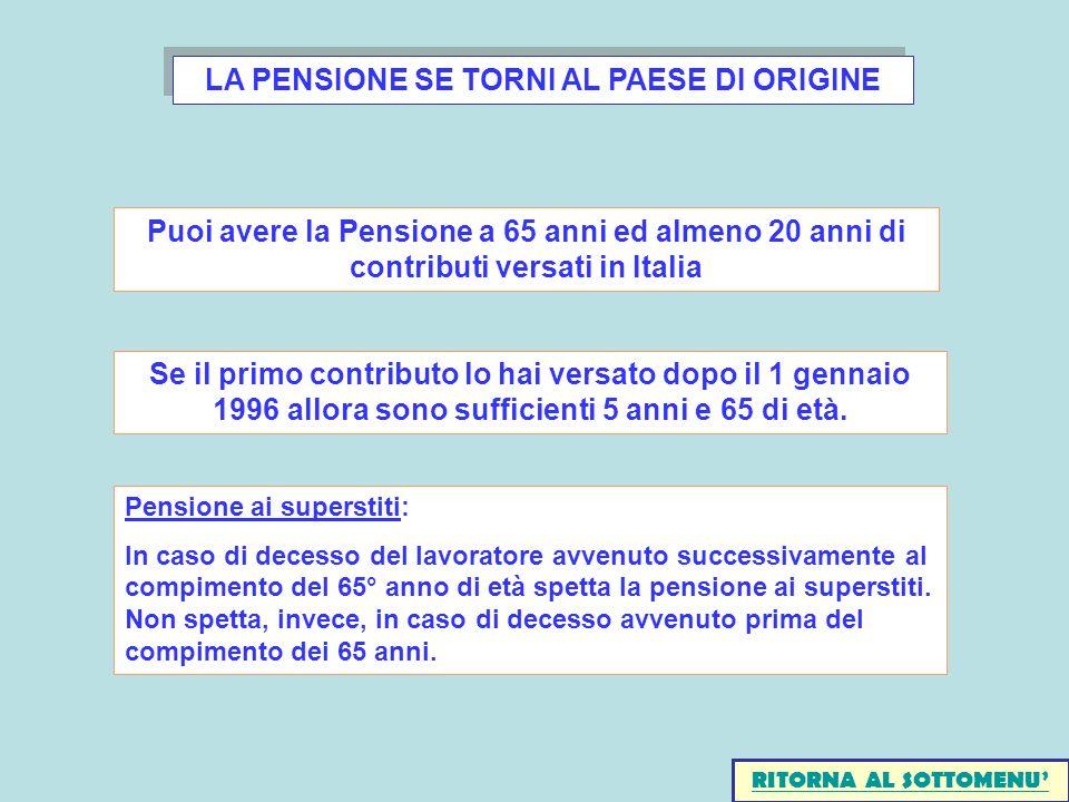 LA PENSIONE SE TORNI AL PAESE DI ORIGINE Puoi avere la Pensione a 65 anni ed almeno 20 anni di contributi versati in Italia Se il primo contributo lo