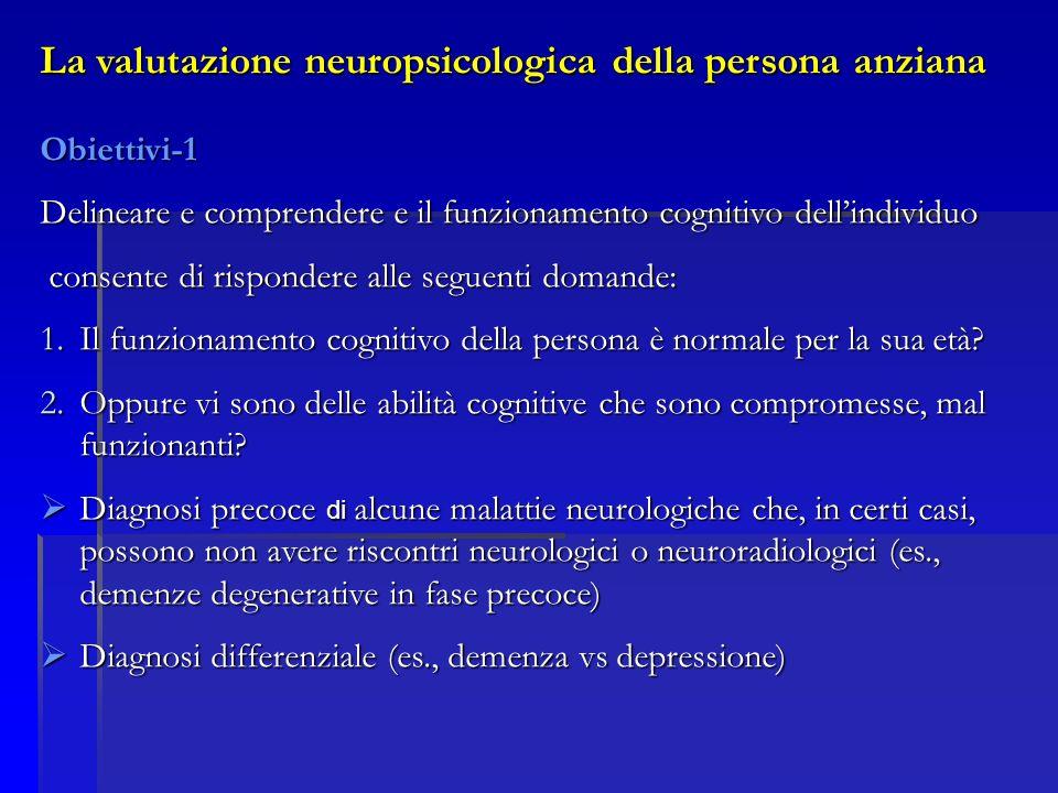 La valutazione neuropsicologica della persona anziana Obiettivi-1 Delineare e comprendere e il funzionamento cognitivo dellindividuo consente di rispondere alle seguenti domande: consente di rispondere alle seguenti domande: 1.Il funzionamento cognitivo della persona è normale per la sua età.