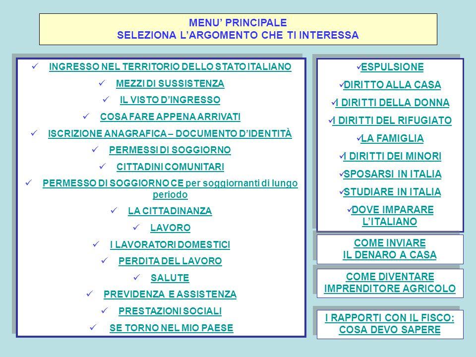 INGRESSO NEL TERRITORIO DELLO STATO ITALIANO 1.MOTIVI PER ENTRARE E DOCUMENTI OCCORRENTIMOTIVI PER ENTRARE E DOCUMENTI OCCORRENTI 2.PAESI DI PROVENIENZA: DOCUMENTIPAESI DI PROVENIENZA: DOCUMENTI 3.CHI NON PUO ENTRARECHI NON PUO ENTRARE 4.MEZZI DI SUSSISTENZA: COME DIMOSTRARLIMEZZI DI SUSSISTENZA: COME DIMOSTRARLI 5.LIMPORTO RICHIESTO PER DIMOSTRARE I MEZZI DI SUSSISTENZA VARIA A SECONDA DELLE TIPOLOGIE DINGRESSO: - affari – cure mediche – sport – motivi religiosi – turismo - lavoro subordinato - lavoro autonomo - familiari al seguito e ricongiungimento familiare - studio 1.MOTIVI PER ENTRARE E DOCUMENTI OCCORRENTIMOTIVI PER ENTRARE E DOCUMENTI OCCORRENTI 2.PAESI DI PROVENIENZA: DOCUMENTIPAESI DI PROVENIENZA: DOCUMENTI 3.CHI NON PUO ENTRARECHI NON PUO ENTRARE 4.MEZZI DI SUSSISTENZA: COME DIMOSTRARLIMEZZI DI SUSSISTENZA: COME DIMOSTRARLI 5.LIMPORTO RICHIESTO PER DIMOSTRARE I MEZZI DI SUSSISTENZA VARIA A SECONDA DELLE TIPOLOGIE DINGRESSO: - affari – cure mediche – sport – motivi religiosi – turismo - lavoro subordinato - lavoro autonomo - familiari al seguito e ricongiungimento familiare - studio SOTTOMENU RITORNA AL MENU PRINCIPALE