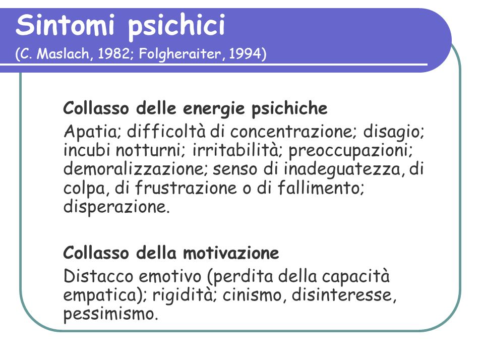 Sintomi psichici (C. Maslach, 1982; Folgheraiter, 1994) Collasso delle energie psichiche Apatia; difficoltà di concentrazione; disagio; incubi notturn