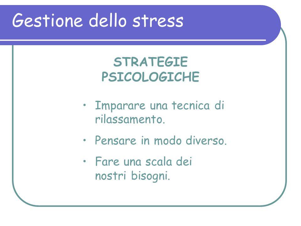 Gestione dello stress STRATEGIE PSICOLOGICHE Imparare una tecnica di rilassamento. Pensare in modo diverso. Fare una scala dei nostri bisogni.