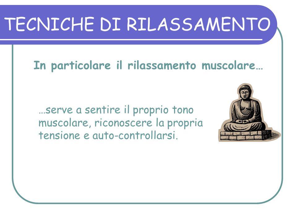 In particolare il rilassamento muscolare… …serve a sentire il proprio tono muscolare, riconoscere la propria tensione e auto-controllarsi.