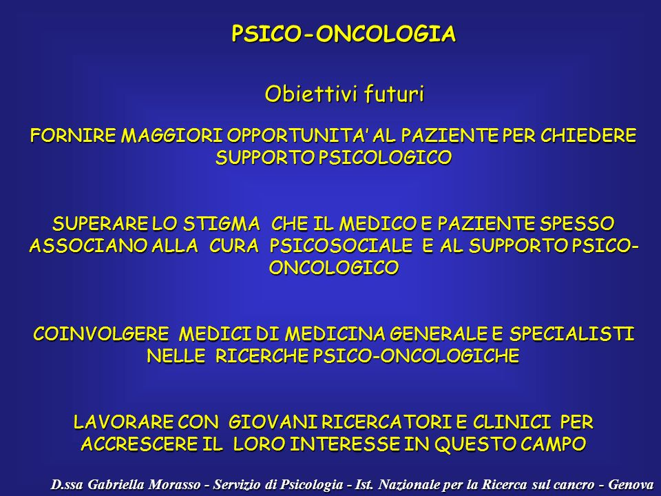 D.ssa Gabriella Morasso - Servizio di Psicologia - Ist. Nazionale per la Ricerca sul cancro - Genova PSICO-ONCOLOGIA Obiettivi futuri FORNIRE MAGGIORI