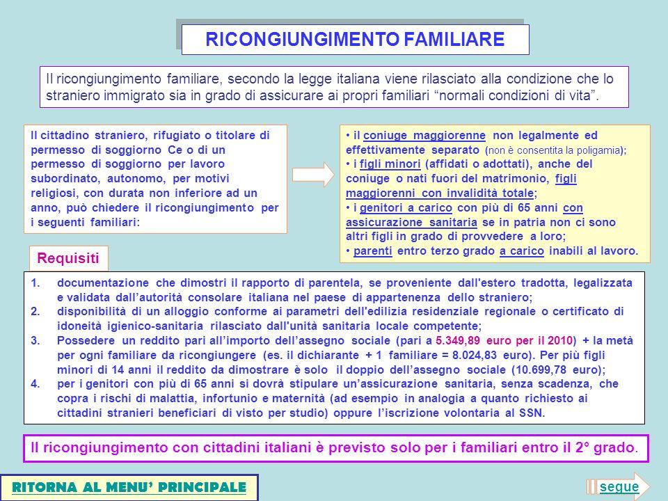 RICONGIUNGIMENTO FAMILIARE Il cittadino straniero, rifugiato o titolare di permesso di soggiorno Ce o di un permesso di soggiorno per lavoro subordinato, autonomo, per motivi religiosi, con durata non inferiore ad un anno, può chiedere il ricongiungimento per i seguenti familiari: il coniuge maggiorenne non legalmente ed effettivamente separato (non è consentita la poligamia); i figli minori (affidati o adottati), anche del coniuge o nati fuori del matrimonio, figli maggiorenni con invalidità totale; i genitori a carico con più di 65 anni con assicurazione sanitaria se in patria non ci sono altri figli in grado di provvedere a loro; parenti entro terzo grado a carico inabili al lavoro.
