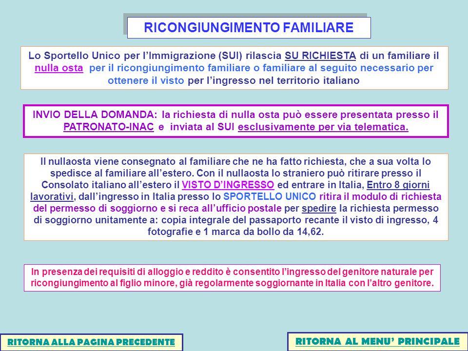 RICONGIUNGIMENTO FAMILIARE RITORNA AL MENU PRINCIPALE Lo Sportello Unico per lImmigrazione (SUI) rilascia SU RICHIESTA di un familiare il nulla osta per il ricongiungimento familiare o familiare al seguito necessario per ottenere il visto per lingresso nel territorio italiano INVIO DELLA DOMANDA: la richiesta di nulla osta può essere presentata presso il PATRONATO-INAC e inviata al SUI esclusivamente per via telematica.