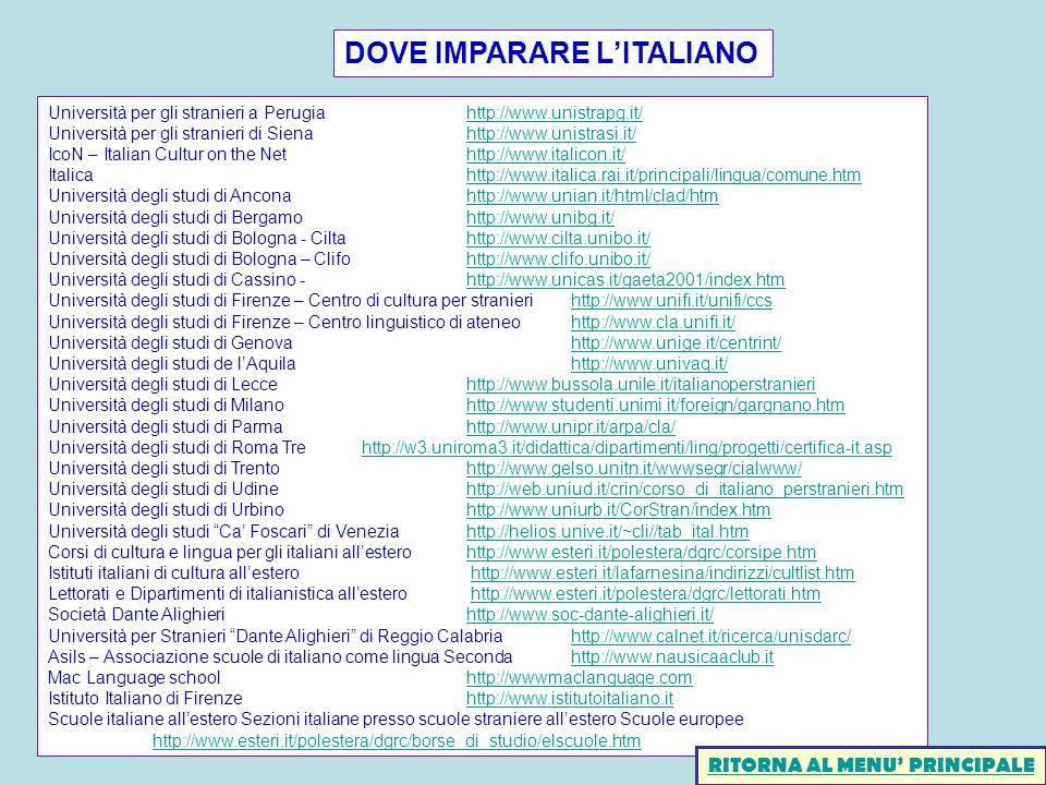DOVE IMPARARE LITALIANO Università per gli stranieri a Perugiahttp://www.unistrapg.it/http://www.unistrapg.it/ Università per gli stranieri di Siena http://www.unistrasi.it/http://www.unistrasi.it/ IcoN – Italian Cultur on the Nethttp://www.italicon.it/http://www.italicon.it/ Italicahttp://www.italica.rai.it/principali/lingua/comune.htmhttp://www.italica.rai.it/principali/lingua/comune.htm Università degli studi di Anconahttp://www.unian.it/html/clad/htmhttp://www.unian.it/html/clad/htm Università degli studi di Bergamohttp://www.unibg.it/http://www.unibg.it/ Università degli studi di Bologna - Ciltahttp://www.cilta.unibo.it/http://www.cilta.unibo.it/ Università degli studi di Bologna – Clifohttp://www.clifo.unibo.it/http://www.clifo.unibo.it/ Università degli studi di Cassino - http://www.unicas.it/gaeta2001/index.htmhttp://www.unicas.it/gaeta2001/index.htm Università degli studi di Firenze – Centro di cultura per stranierihttp://www.unifi.it/unifi/ccshttp://www.unifi.it/unifi/ccs Università degli studi di Firenze – Centro linguistico di ateneohttp://www.cla.unifi.it/http://www.cla.unifi.it/ Università degli studi di Genovahttp://www.unige.it/centrint/http://www.unige.it/centrint/ Università degli studi de lAquilahttp://www.univaq.it/http://www.univaq.it/ Università degli studi di Leccehttp://www.bussola.unile.it/italianoperstranierihttp://www.bussola.unile.it/italianoperstranieri Università degli studi di Milanohttp://www.studenti.unimi.it/foreign/gargnano.htmhttp://www.studenti.unimi.it/foreign/gargnano.htm Università degli studi di Parmahttp://www.unipr.it/arpa/cla/http://www.unipr.it/arpa/cla/ Università degli studi di Roma Trehttp://w3.uniroma3.it/didattica/dipartimenti/ling/progetti/certifica-it.asphttp://w3.uniroma3.it/didattica/dipartimenti/ling/progetti/certifica-it.asp Università degli studi di Trentohttp://www.gelso.unitn.it/wwwsegr/cialwww/http://www.gelso.unitn.it/wwwsegr/cialwww/ Università degli studi di Udinehttp://web.uniud.it/crin/corso_di_italian