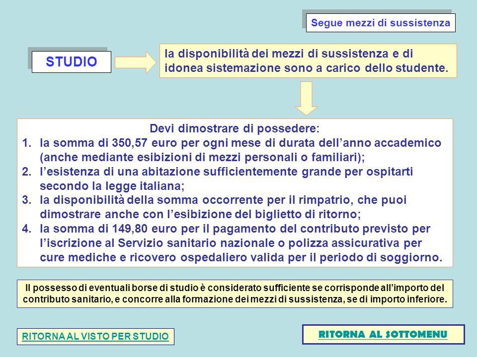 STUDIO Devi dimostrare di possedere: 1.la somma di 350,57 euro per ogni mese di durata dellanno accademico (anche mediante esibizioni di mezzi personali o familiari); 2.lesistenza di una abitazione sufficientemente grande per ospitarti secondo la legge italiana; 3.la disponibilità della somma occorrente per il rimpatrio, che puoi dimostrare anche con lesibizione del biglietto di ritorno; 4.la somma di 149,80 euro per il pagamento del contributo previsto per liscrizione al Servizio sanitario nazionale o polizza assicurativa per cure mediche e ricovero ospedaliero valida per il periodo di soggiorno.