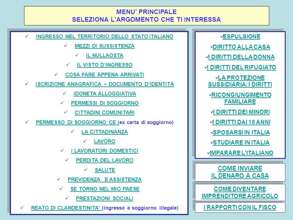 MENU PRINCIPALE SELEZIONA LARGOMENTO CHE TI INTERESSA INGRESSO NEL TERRITORIO DELLO STATO ITALIANO MEZZI DI SUSSISTENZA IL NULLAOSTA IL VISTO DINGRESSO COSA FARE APPENA ARRIVATI ISCRIZIONE ANAGRAFICA – DOCUMENTO DIDENTITÀ IDONETA ALLOGGIATIVA PERMESSI DI SOGGIORNO CITTADINI COMUNITARI PERMESSO DI SOGGIORNO CE (ex carta di soggiorno) PERMESSO DI SOGGIORNO CE ( LA CITTADINANZA LAVORO I LAVORATORI DOMESTICI PERDITA DEL LAVORO SALUTE PREVIDENZA E ASSISTENZA SE TORNO NEL MIO PAESE PRESTAZIONI SOCIALI REATO DI CLANDESTINITA (ingresso e soggiorno illegale) REATO DI CLANDESTINITA INGRESSO NEL TERRITORIO DELLO STATO ITALIANO MEZZI DI SUSSISTENZA IL NULLAOSTA IL VISTO DINGRESSO COSA FARE APPENA ARRIVATI ISCRIZIONE ANAGRAFICA – DOCUMENTO DIDENTITÀ IDONETA ALLOGGIATIVA PERMESSI DI SOGGIORNO CITTADINI COMUNITARI PERMESSO DI SOGGIORNO CE (ex carta di soggiorno) PERMESSO DI SOGGIORNO CE ( LA CITTADINANZA LAVORO I LAVORATORI DOMESTICI PERDITA DEL LAVORO SALUTE PREVIDENZA E ASSISTENZA SE TORNO NEL MIO PAESE PRESTAZIONI SOCIALI REATO DI CLANDESTINITA (ingresso e soggiorno illegale) REATO DI CLANDESTINITA ESPULSIONE DIRITTO ALLA CASA I DIRITTI DELLA DONNA I DIRITTI DEL RIFUGIATO LA PROTEZIONE SUSSIDIARIA: I DIRITTI LA PROTEZIONE SUSSIDIARIA: I DIRITTI RICONGIUNGIMENTO FAMILIARE RICONGIUNGIMENTO FAMILIARE I DIRITTI DEI MINORI I DIRITTI DAI 18 ANNI SPOSARSI IN ITALIA STUDIARE IN ITALIA IMPARARE LITALIANO ESPULSIONE DIRITTO ALLA CASA I DIRITTI DELLA DONNA I DIRITTI DEL RIFUGIATO LA PROTEZIONE SUSSIDIARIA: I DIRITTI LA PROTEZIONE SUSSIDIARIA: I DIRITTI RICONGIUNGIMENTO FAMILIARE RICONGIUNGIMENTO FAMILIARE I DIRITTI DEI MINORI I DIRITTI DAI 18 ANNI SPOSARSI IN ITALIA STUDIARE IN ITALIA IMPARARE LITALIANO COME INVIARE IL DENARO A CASA COME INVIARE IL DENARO A CASA I RAPPORTI CON IL FISCO COME DIVENTARE IMPRENDITORE AGRICOLO COME DIVENTARE IMPRENDITORE AGRICOLO